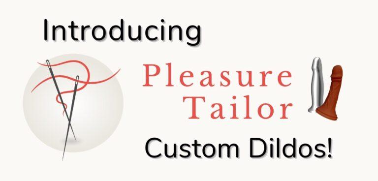 Introducing Pleasure Tailor custom dildos
